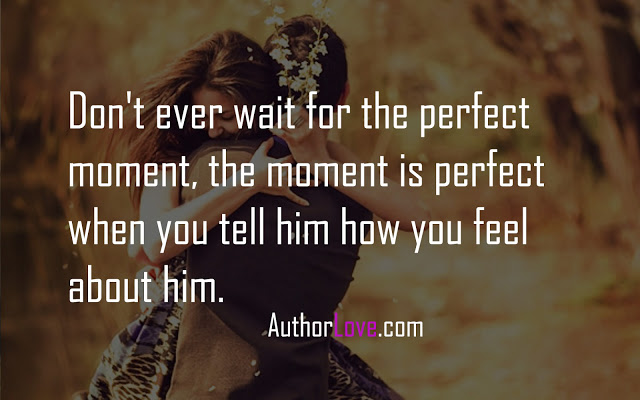 Don't ever wait for the perfect moment, the moment is perfect when you tell him how you feel about him.
