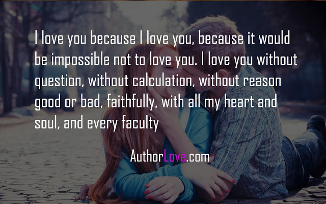 I love you because I love you, because it would be impossible not to love you. I love you without question, without calculation, without reason good or bad, faithfully, with all my heart and soul, and every faculty
