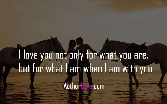 I love you not only for what you are, but for what I am when I am with you
