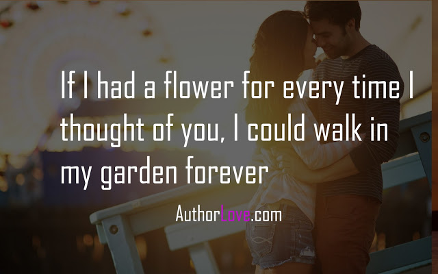 If I had a flower for every time I thought of you, I could walk in my garden forever