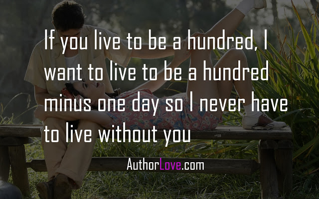 If you live to be a hundred, I want to live to be a hundred minus one day so I never have to live without you
