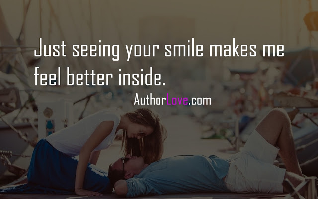 Just seeing your smile makes me feel better inside.