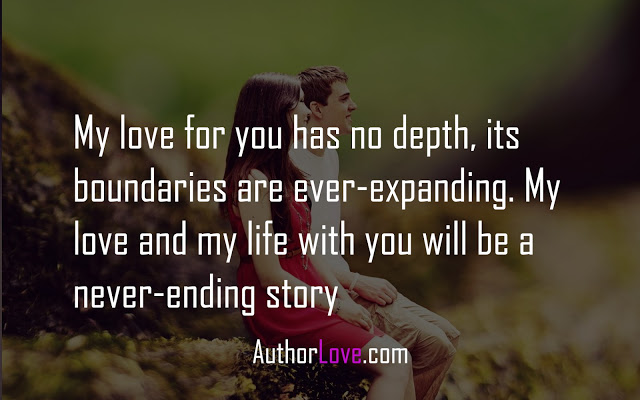 My love for you has no depth, its boundaries are ever-expanding. My love and my life with you will be a never-ending story