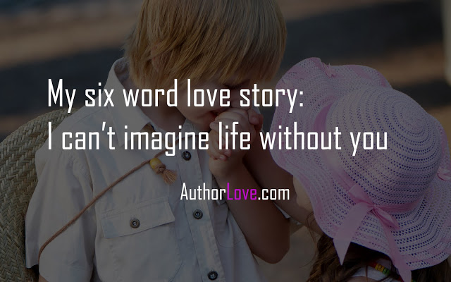 My six word love story:  I can't imagine life without you