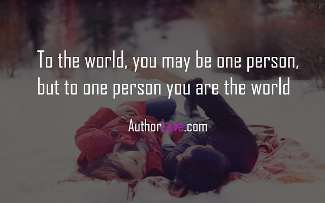 To the world, you may be one person, but to one person you are the world