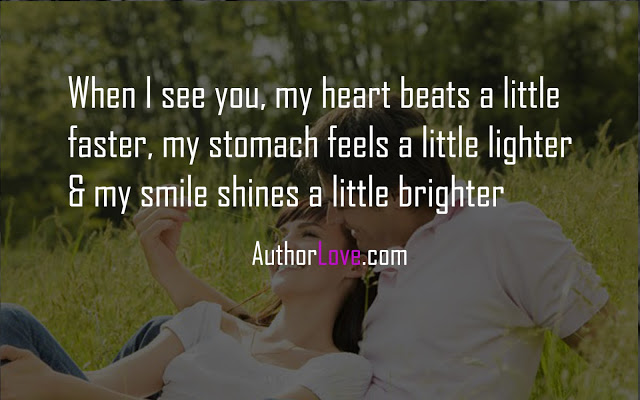 When I see you, my heart beats a little faster, my stomach feels a little lighter & my smile shines a little brighter