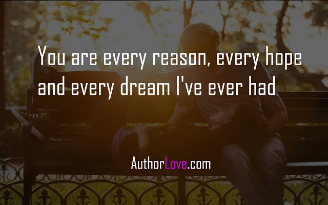 You are every reason, every hope and every dream I've ever had