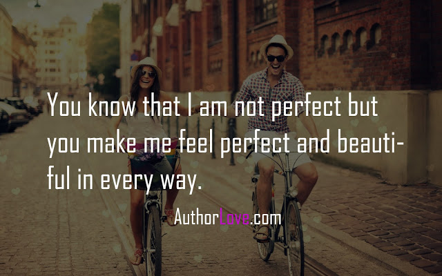 You know that I am not perfect but you make me feel perfect and beautiful in every way.