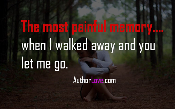 The most painful memory.. when I walked away and you let me go.